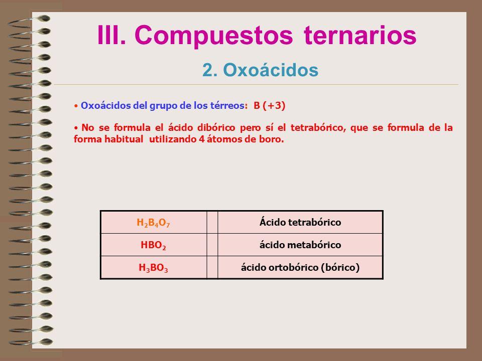 III. Compuestos ternarios 2. Oxoácidos Oxoácidos del grupo de los térreos: B (+3) No se formula el ácido dibórico pero sí el tetrabórico, que se formu