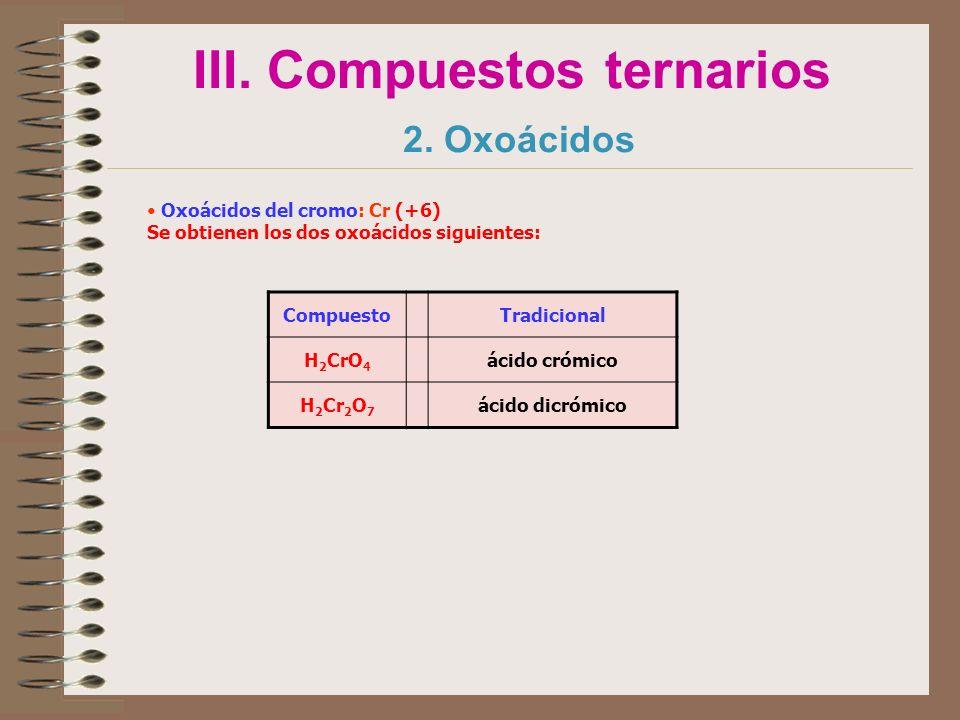 III. Compuestos ternarios 2. Oxoácidos Oxoácidos del cromo: Cr (+6) Se obtienen los dos oxoácidos siguientes: CompuestoTradicional H 2 CrO 4 ácido cró