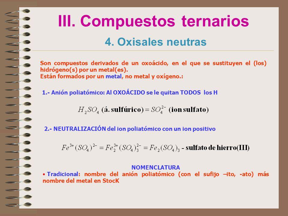 III. Compuestos ternarios 4. Oxisales neutras Son compuestos derivados de un oxoácido, en el que se sustituyen el (los) hidrógeno(s) por un metal(es).
