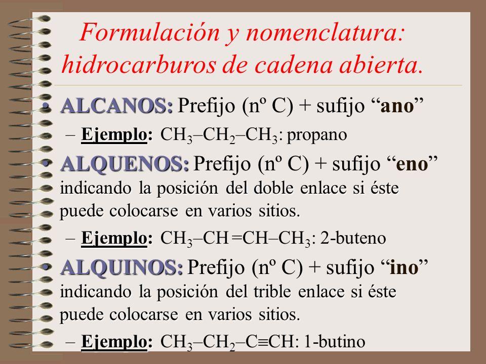 Formulación y nomenclatura: hidrocarburos de cadena abierta. ALCANOS:ALCANOS: Prefijo (nº C) + sufijo ano –Ejemplo: –Ejemplo: CH 3 –CH 2 –CH 3 : propa