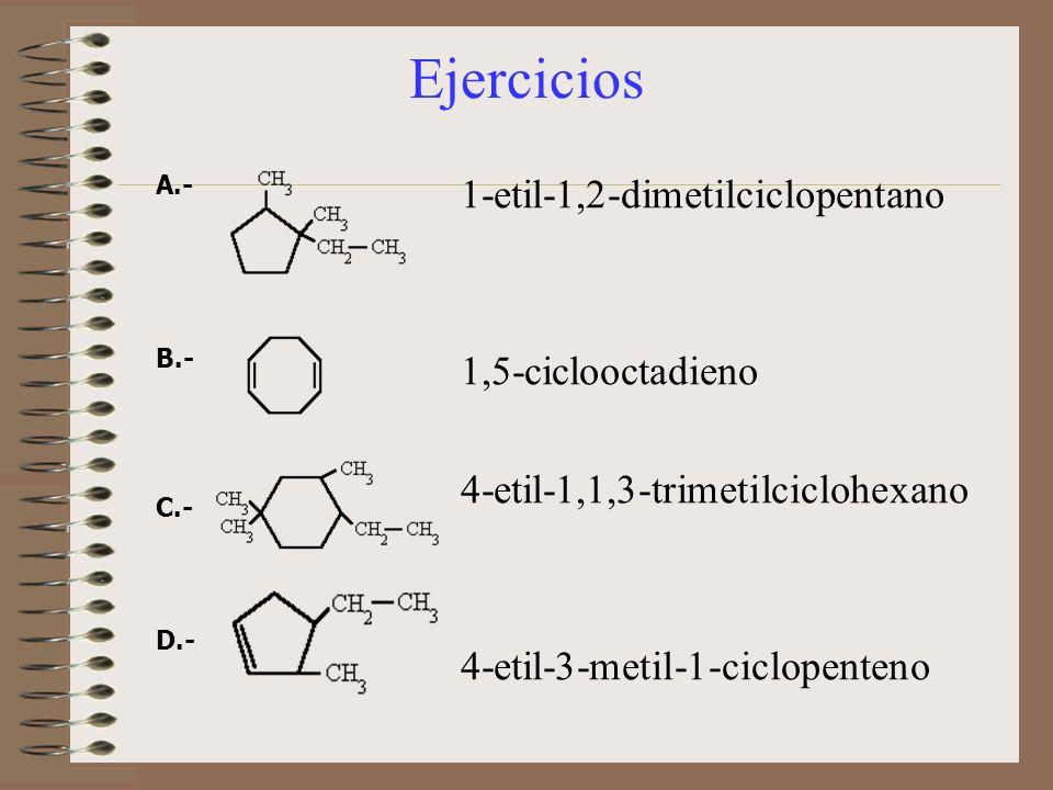 Ejercicios A.- B.- C.- D.- 1-etil-1,2-dimetilciclopentano 1,5-ciclooctadieno 4-etil-1,1,3-trimetilciclohexano 4-etil-3-metil-1-ciclopenteno