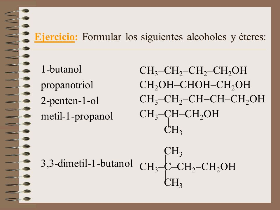 CH 3 –CH 2 –CH 2 –CH 2 OH CH 2 OH–CHOH–CH 2 OH CH 3 –CH 2 –CH=CH–CH 2 OH CH 3 –CH–CH 2 OH | CH 3 CH 3 | CH 3 –C–CH 2 –CH 2 OH | CH 3 Ejercicio: Formul