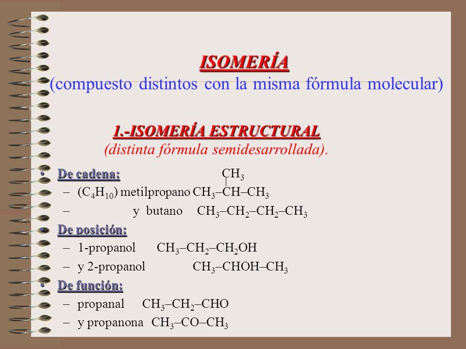 1.-ISOMERÍA ESTRUCTURAL 1.-ISOMERÍA ESTRUCTURAL (distinta fórmula semidesarrollada). De cadena:De cadena: CH 3 –(C 4 H 10 ) metilpropano CH 3 –CH–CH 3