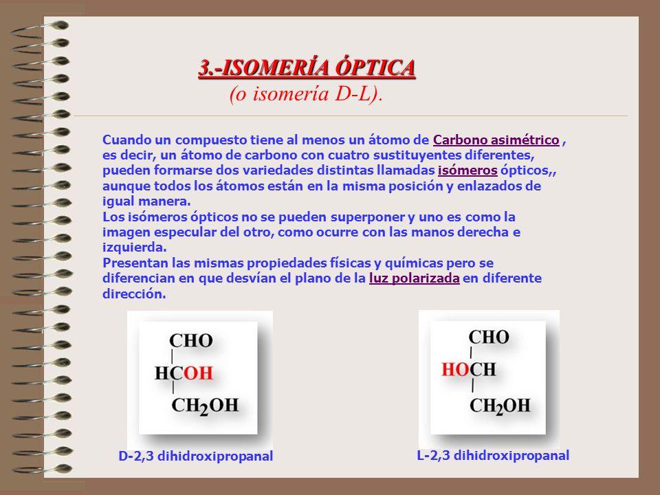 3.-ISOMERÍA ÓPTICA 3.-ISOMERÍA ÓPTICA (o isomería D-L). Cuando un compuesto tiene al menos un átomo de Carbono asimétrico, es decir, un átomo de carbo