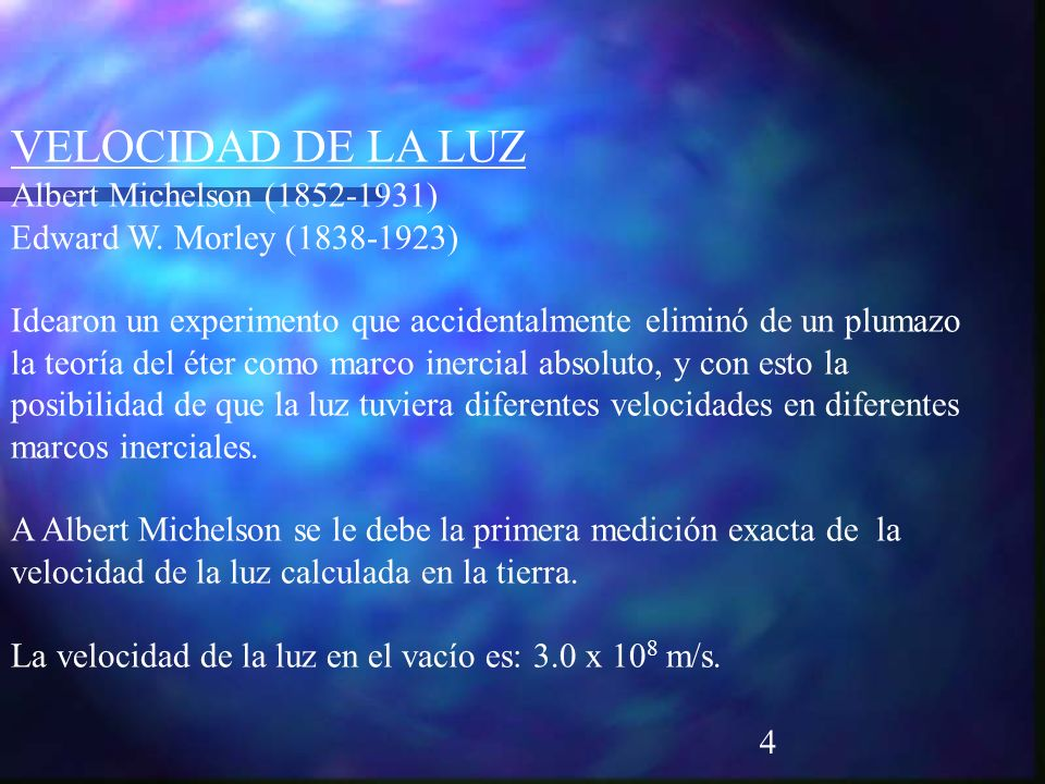 4 VELOCIDAD DE LA LUZ Albert Michelson (1852-1931) Edward W. Morley (1838-1923) Idearon un experimento que accidentalmente eliminó de un plumazo la te