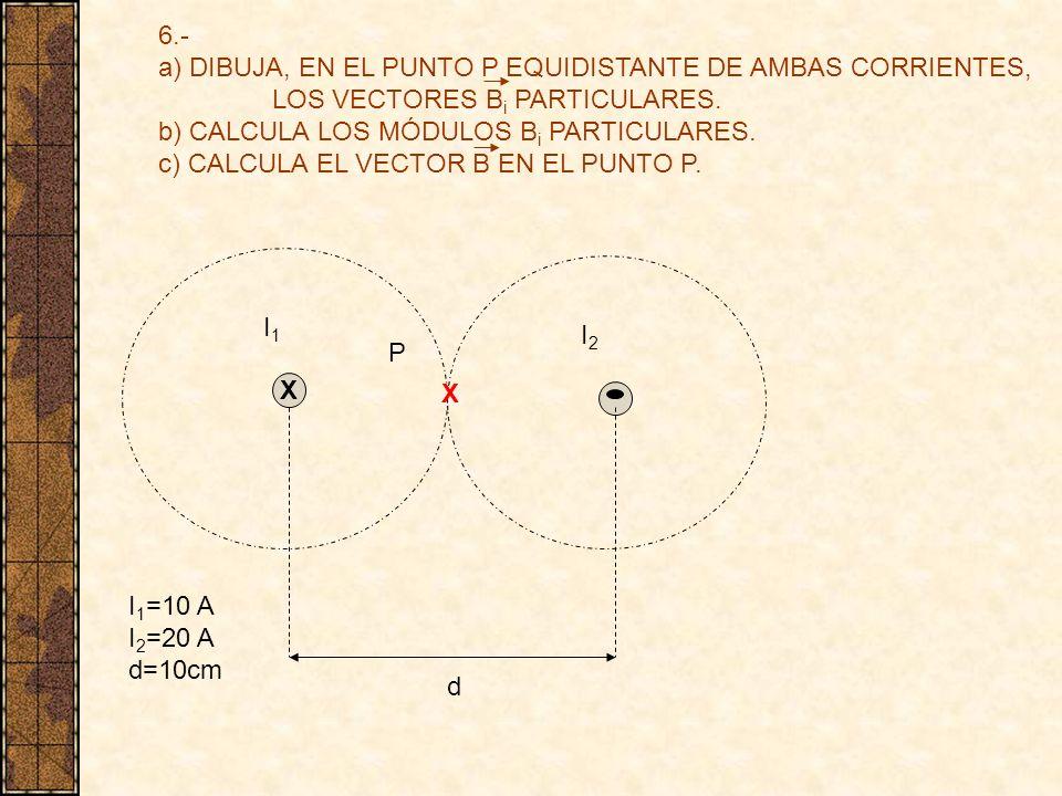 6.- a) DIBUJA, EN EL PUNTO P EQUIDISTANTE DE AMBAS CORRIENTES, LOS VECTORES B i PARTICULARES. b) CALCULA LOS MÓDULOS B i PARTICULARES. c) CALCULA EL V