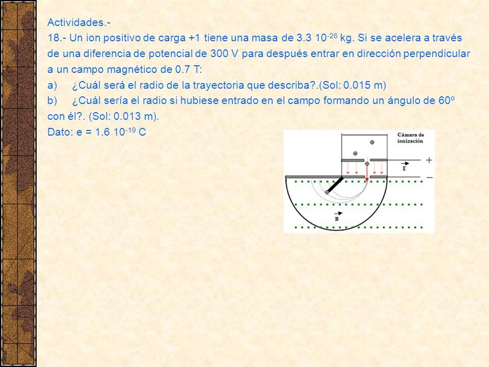 Actividades.- 18.- Un ion positivo de carga +1 tiene una masa de 3.3 10 -26 kg. Si se acelera a través de una diferencia de potencial de 300 V para de