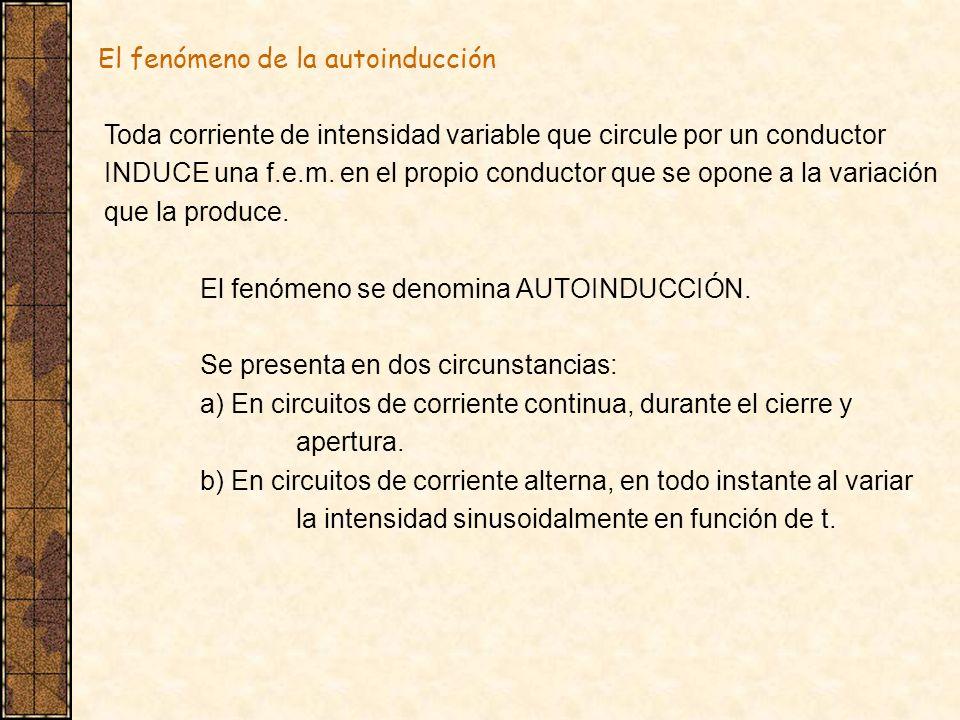 El fenómeno de la autoinducción Toda corriente de intensidad variable que circule por un conductor INDUCE una f.e.m. en el propio conductor que se opo