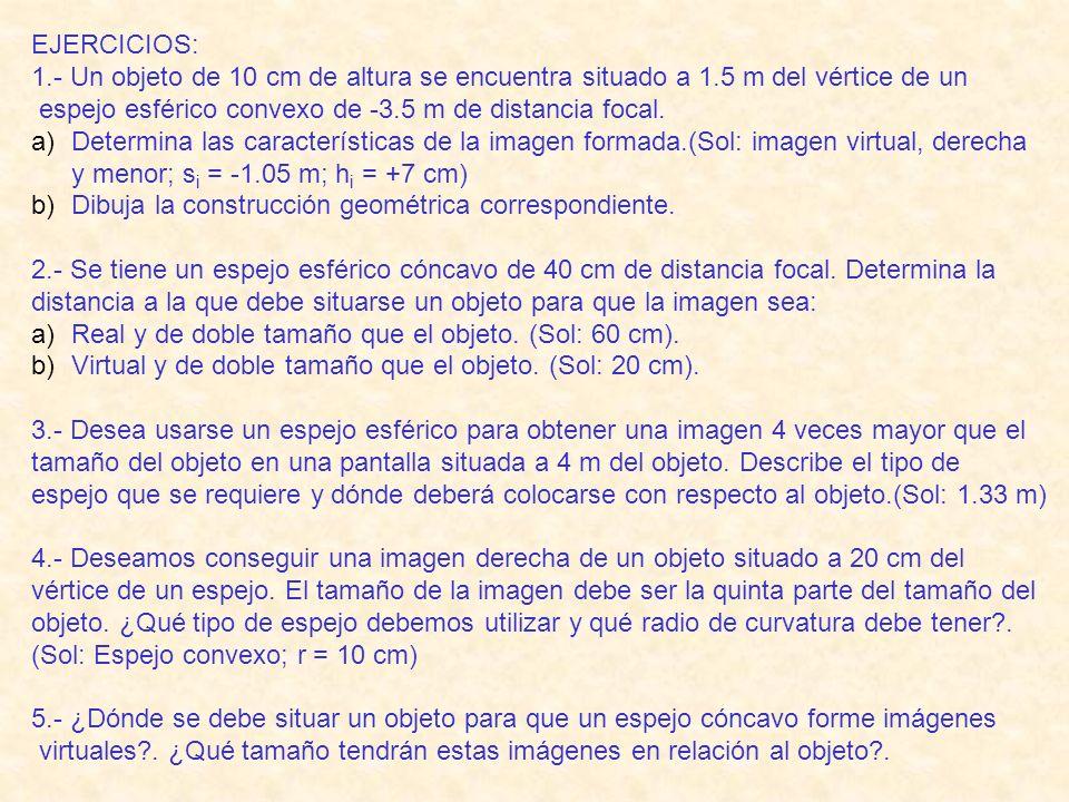 EJERCICIOS: 1.- Un objeto de 10 cm de altura se encuentra situado a 1.5 m del vértice de un espejo esférico convexo de -3.5 m de distancia focal.