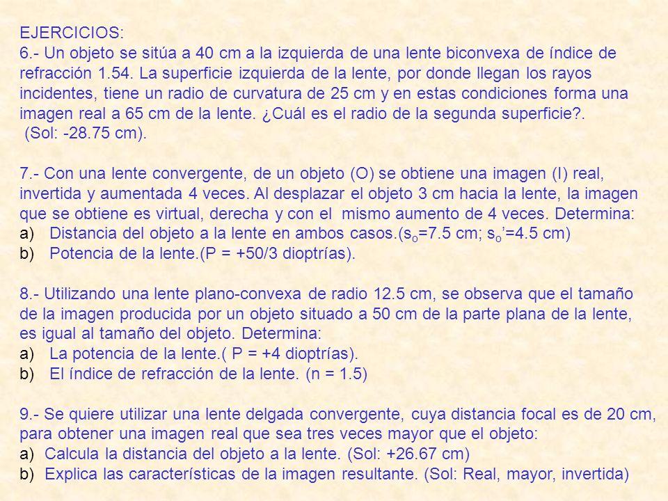 EJERCICIOS: 6.- Un objeto se sitúa a 40 cm a la izquierda de una lente biconvexa de índice de refracción 1.54.
