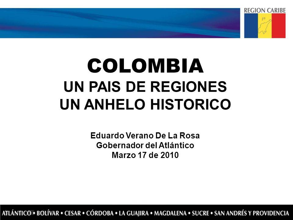 COLOMBIA UN PAIS DE REGIONES UN ANHELO HISTORICO Eduardo Verano De La Rosa Gobernador del Atlántico Marzo 17 de 2010