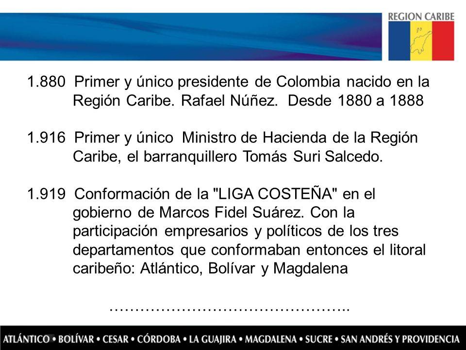 1.880 Primer y único presidente de Colombia nacido en la Región Caribe. Rafael Núñez. Desde 1880 a 1888 1.916 Primer y único Ministro de Hacienda de l