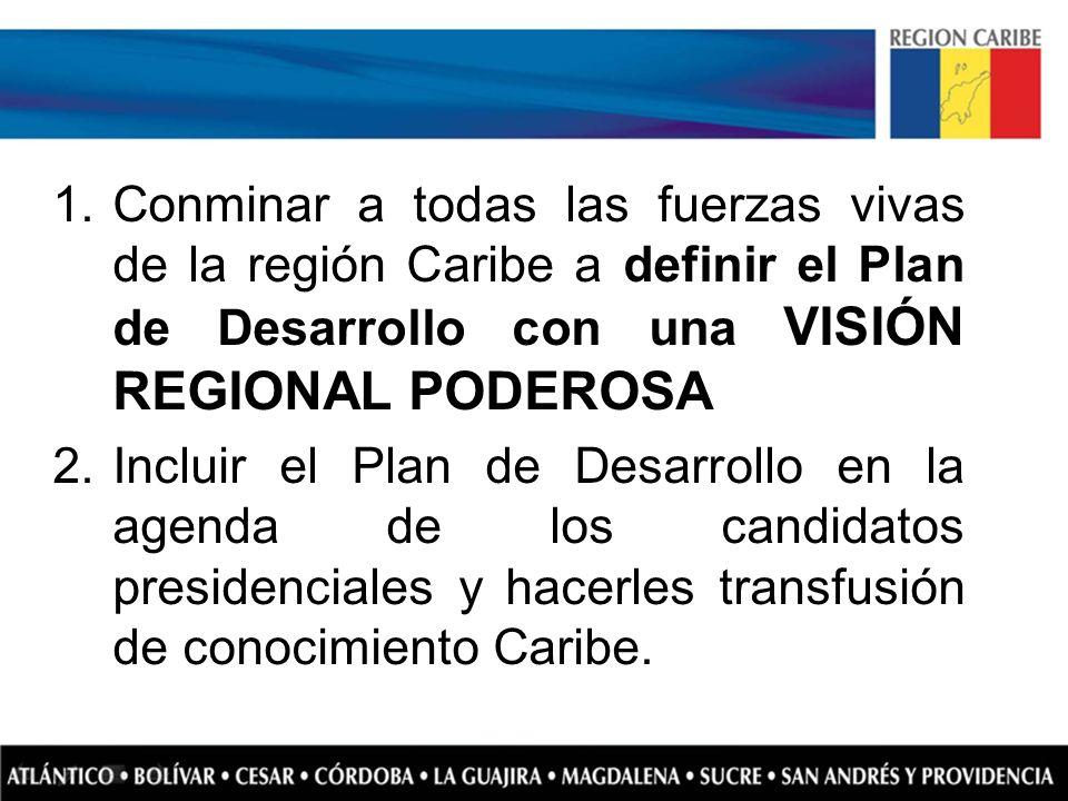 1.Conminar a todas las fuerzas vivas de la región Caribe a definir el Plan de Desarrollo con una VISIÓN REGIONAL PODEROSA 2.Incluir el Plan de Desarro