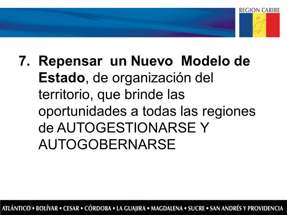 7.Repensar un Nuevo Modelo de Estado, de organización del territorio, que brinde las oportunidades a todas las regiones de AUTOGESTIONARSE Y AUTOGOBER