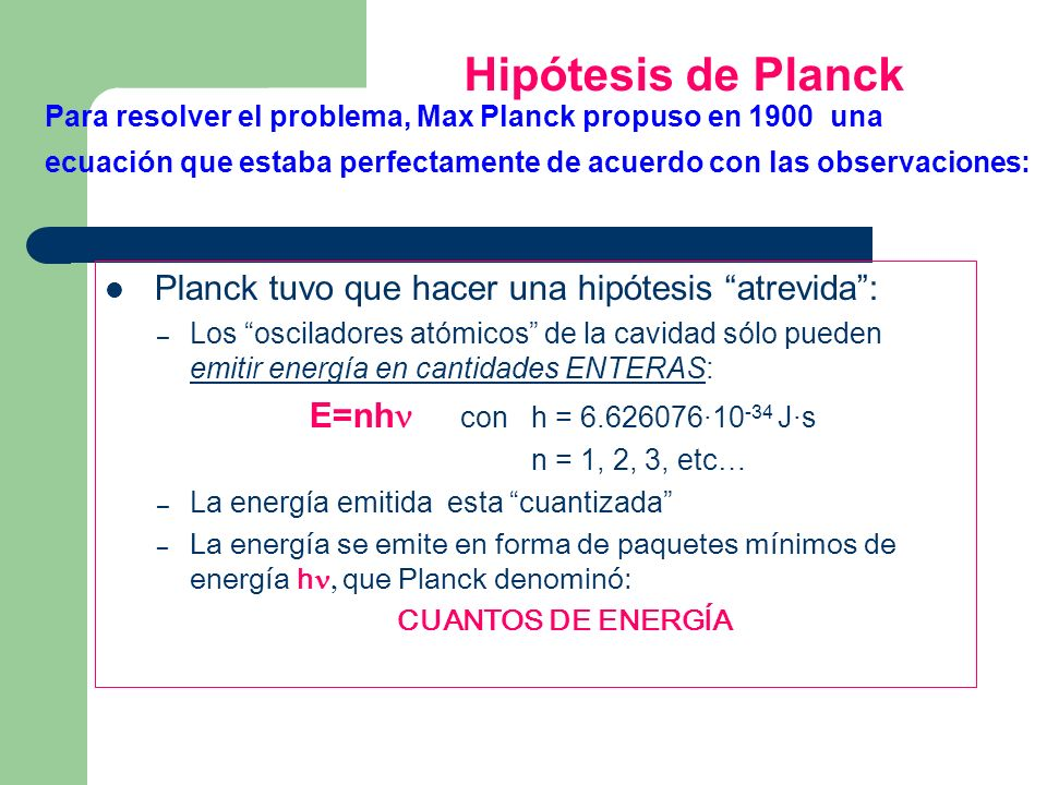 Hipótesis de Planck Para resolver el problema, Max Planck propuso en 1900 una ecuación que estaba perfectamente de acuerdo con las observaciones: Plan