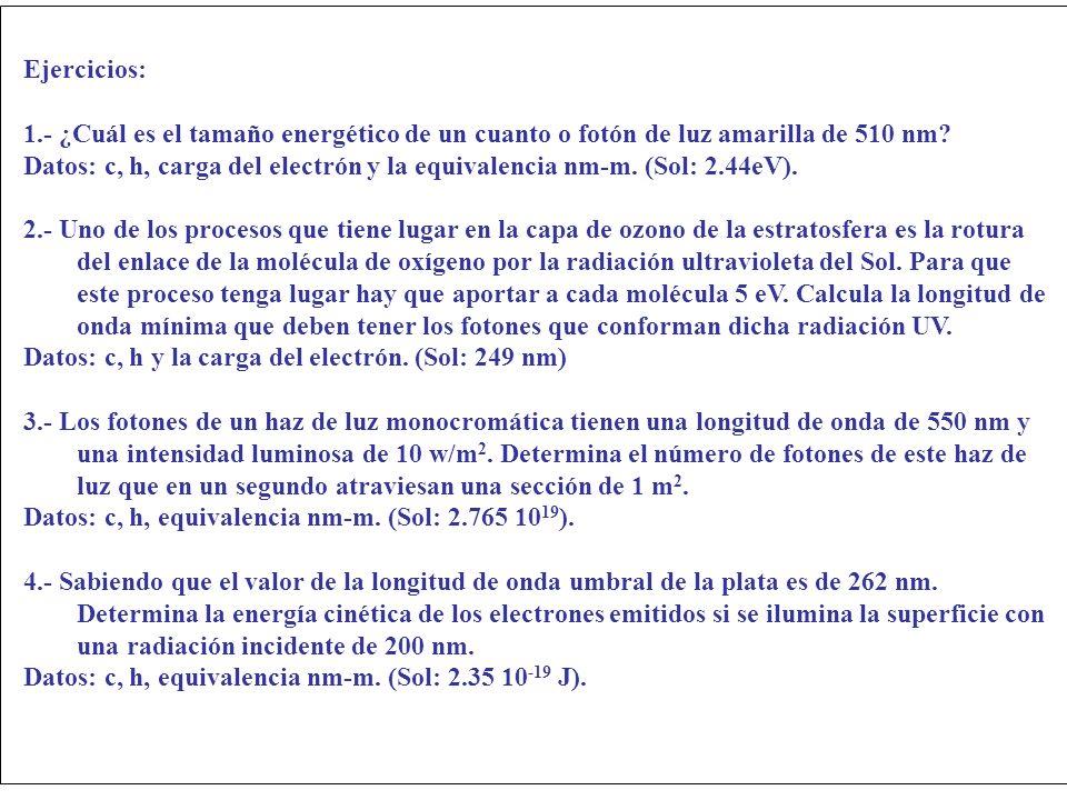 Ejercicios: 1.- ¿Cuál es el tamaño energético de un cuanto o fotón de luz amarilla de 510 nm? Datos: c, h, carga del electrón y la equivalencia nm-m.