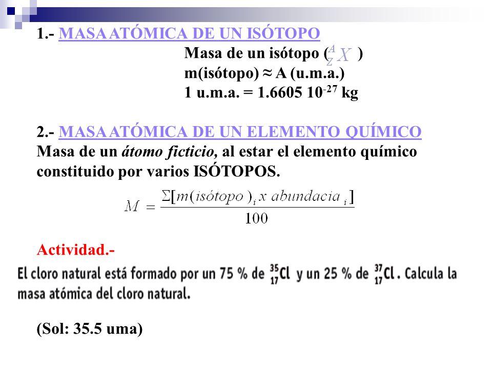 1.- MASA ATÓMICA DE UN ISÓTOPO Masa de un isótopo ( ) m(isótopo) A (u.m.a.) 1 u.m.a. = 1.6605 10 -27 kg 2.- MASA ATÓMICA DE UN ELEMENTO QUÍMICO Masa d