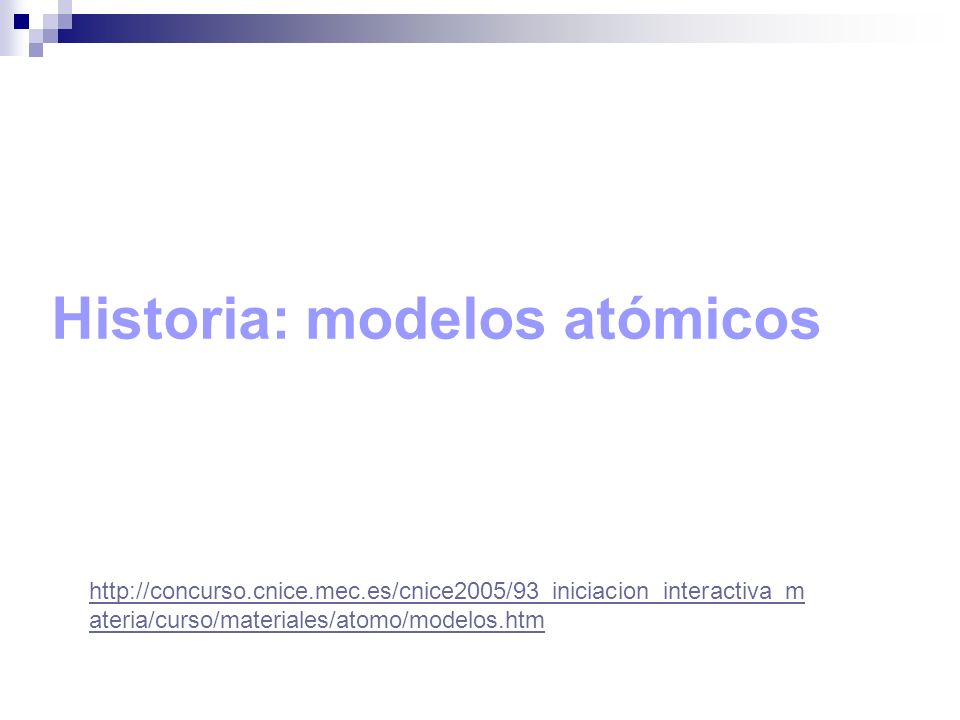 http://concurso.cnice.mec.es/cnice2005/93_iniciacion_interactiva_m ateria/curso/materiales/atomo/modelos.htm Historia: modelos atómicos