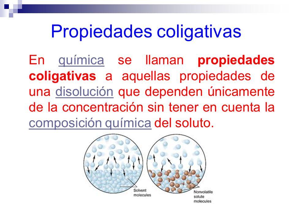 Propiedades coligativas En química se llaman propiedades coligativas a aquellas propiedades de una disolución que dependen únicamente de la concentrac