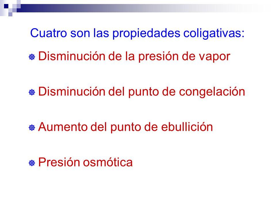 Cuatro son las propiedades coligativas: ] Disminución de la presión de vapor ] Disminución del punto de congelación ] Aumento del punto de ebullición