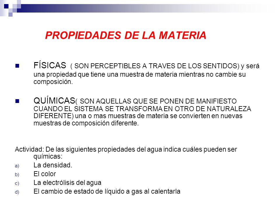 PROPIEDADES DE LA MATERIA FÍSICAS ( SON PERCEPTIBLES A TRAVES DE LOS SENTIDOS) y será una propiedad que tiene una muestra de materia mientras no cambi