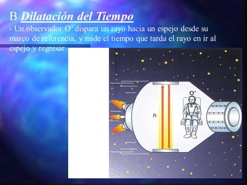 B Dilatación del Tiempo - Un observador O dispara un rayo hacia un espejo desde su marco de referencia, y mide el tiempo que tarda el rayo en ir al es