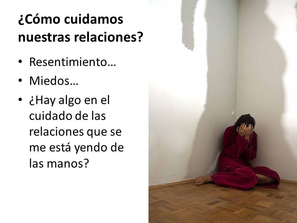 ¿Cómo cuidamos nuestras relaciones? Resentimiento… Miedos… ¿Hay algo en el cuidado de las relaciones que se me está yendo de las manos?