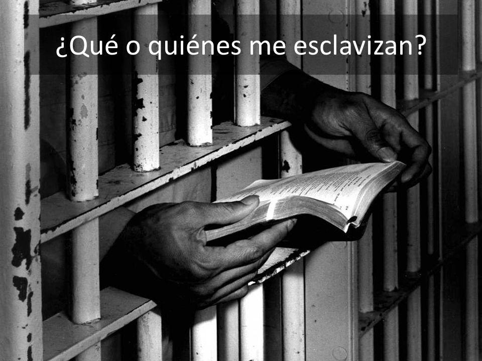 ¿Qué o quiénes me esclavizan?