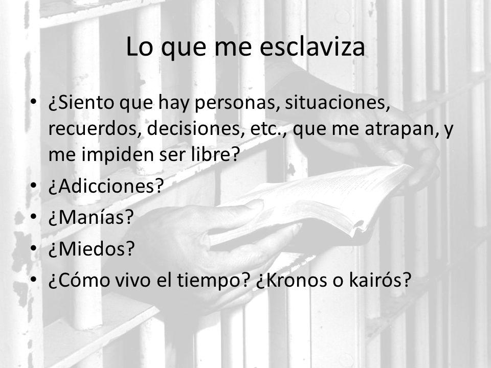 Lo que me esclaviza ¿Siento que hay personas, situaciones, recuerdos, decisiones, etc., que me atrapan, y me impiden ser libre? ¿Adicciones? ¿Manías?