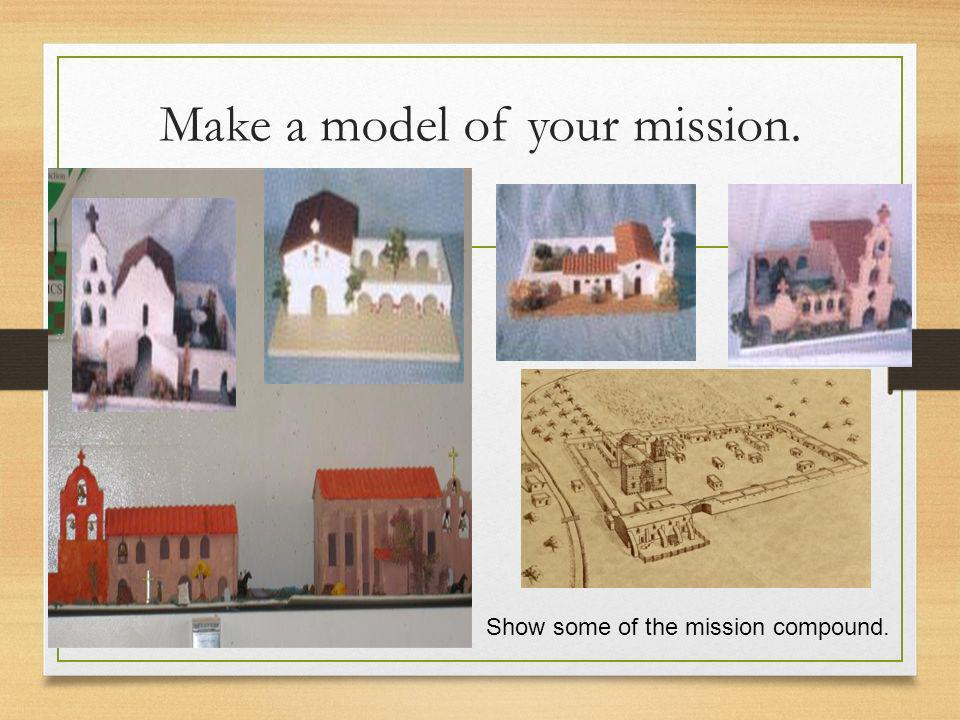 Make a model of your mission. Show some of the mission compound.