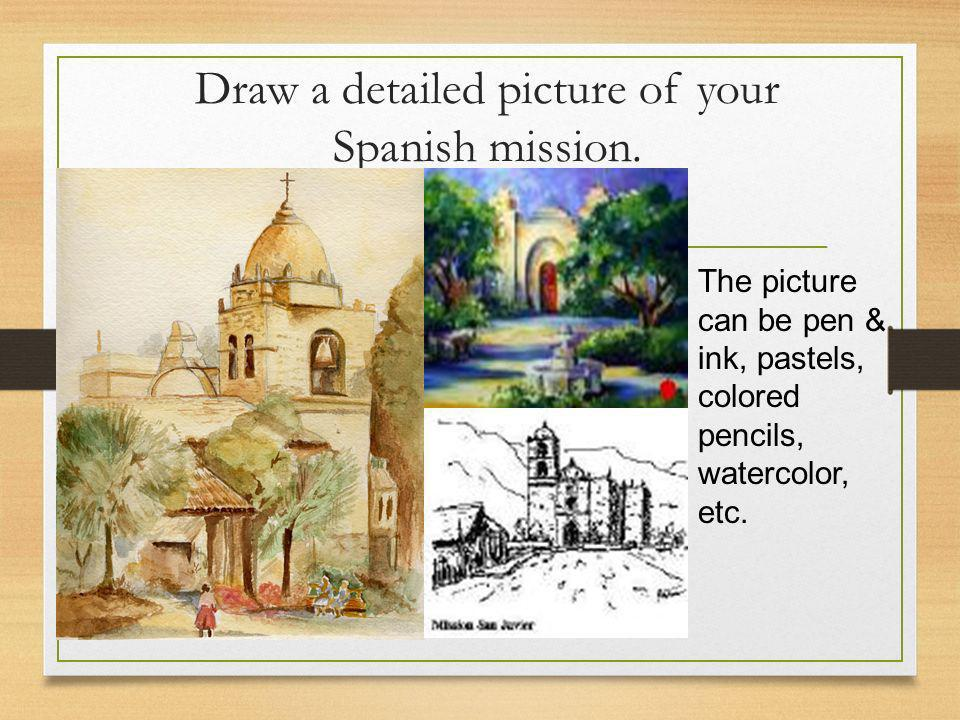 Draw a detailed picture of your Spanish mission. The picture can be pen & ink, pastels, colored pencils, watercolor, etc.