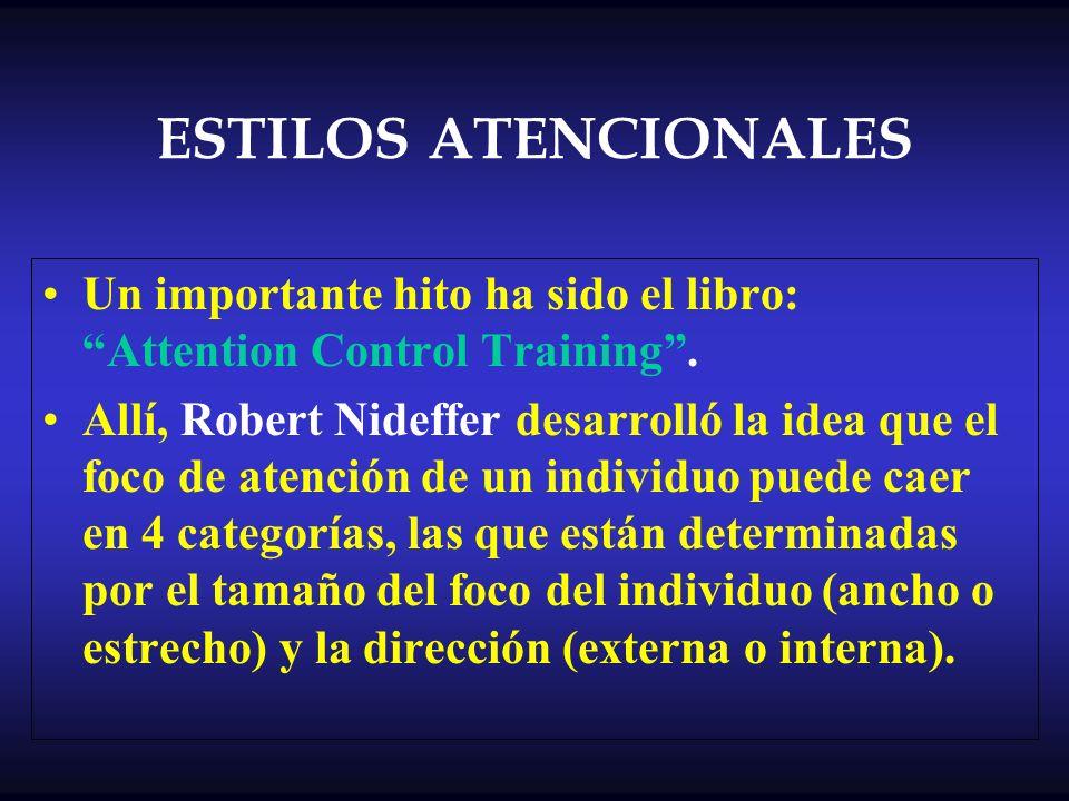 ESTILOS ATENCIONALES Un importante hito ha sido el libro: Attention Control Training. Allí, Robert Nideffer desarrolló la idea que el foco de atención