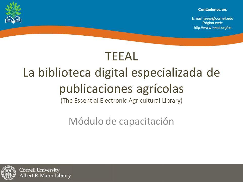 TEEAL La biblioteca digital especializada de publicaciones agrícolas (The Essential Electronic Agricultural Library) Módulo de capacitación Contáctenos en: Email: teeal@cornell.edu Página web: http://www.teeal.org/es