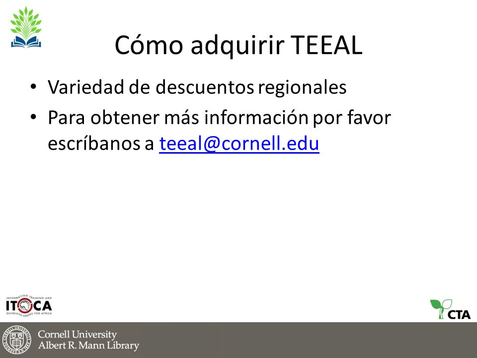 Cómo adquirir TEEAL Variedad de descuentos regionales Para obtener más información por favor escríbanos a teeal@cornell.eduteeal@cornell.edu