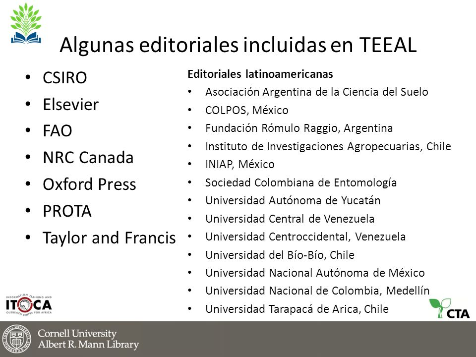Algunas editoriales incluidas en TEEAL CSIRO Elsevier FAO NRC Canada Oxford Press PROTA Taylor and Francis Editoriales latinoamericanas Asociación Argentina de la Ciencia del Suelo COLPOS, México Fundación Rómulo Raggio, Argentina Instituto de Investigaciones Agropecuarias, Chile INIAP, México Sociedad Colombiana de Entomología Universidad Autónoma de Yucatán Universidad Central de Venezuela Universidad Centroccidental, Venezuela Universidad del Bío-Bío, Chile Universidad Nacional Autónoma de México Universidad Nacional de Colombia, Medellín Universidad Tarapacá de Arica, Chile
