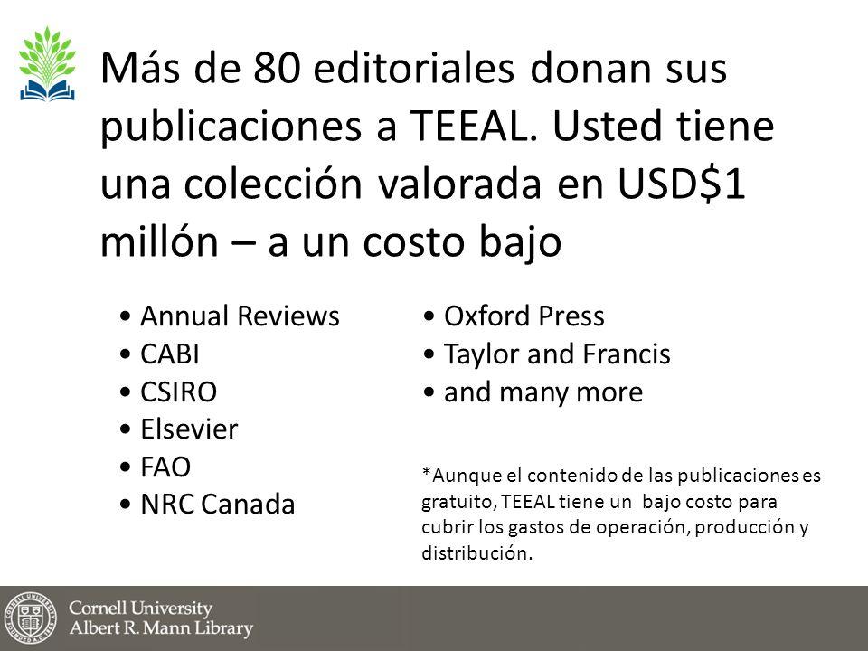 Annual Reviews CABI CSIRO Elsevier FAO NRC Canada Oxford Press Taylor and Francis and many more *Aunque el contenido de las publicaciones es gratuito, TEEAL tiene un bajo costo para cubrir los gastos de operación, producción y distribución.