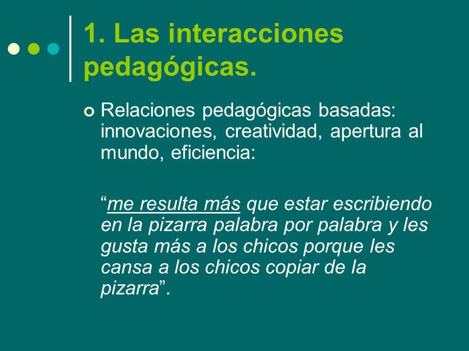 1. Las interacciones pedagógicas. Relaciones pedagógicas basadas: innovaciones, creatividad, apertura al mundo, eficiencia: me resulta más que estar e