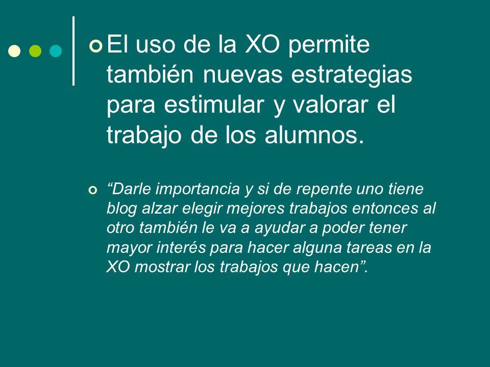 El uso de la XO permite también nuevas estrategias para estimular y valorar el trabajo de los alumnos. Darle importancia y si de repente uno tiene blo