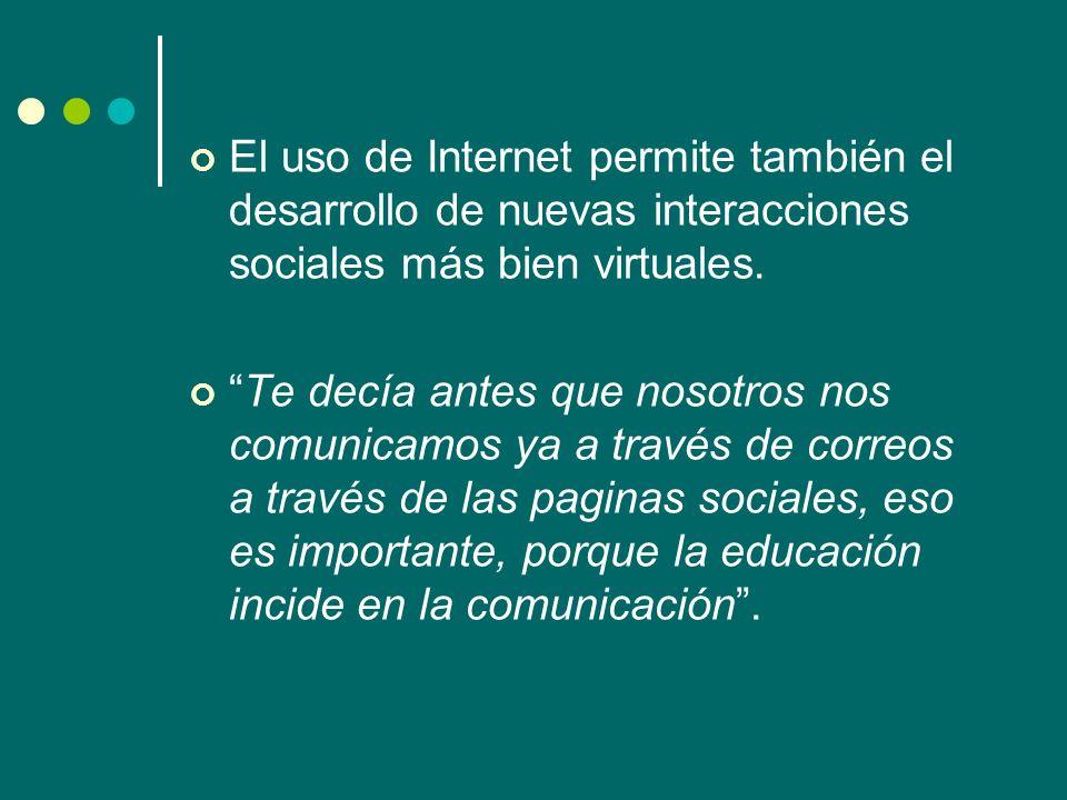 El uso de Internet permite también el desarrollo de nuevas interacciones sociales más bien virtuales. Te decía antes que nosotros nos comunicamos ya a