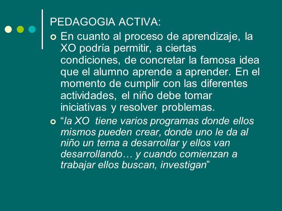 PEDAGOGIA ACTIVA: En cuanto al proceso de aprendizaje, la XO podría permitir, a ciertas condiciones, de concretar la famosa idea que el alumno aprende