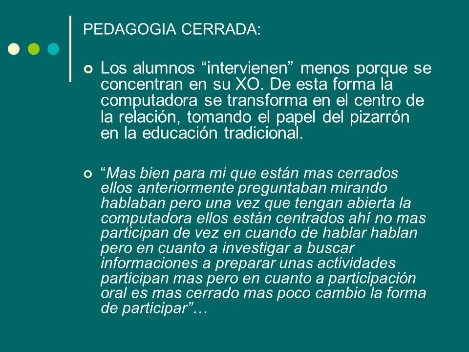 PEDAGOGIA CERRADA: Los alumnos intervienen menos porque se concentran en su XO. De esta forma la computadora se transforma en el centro de la relación