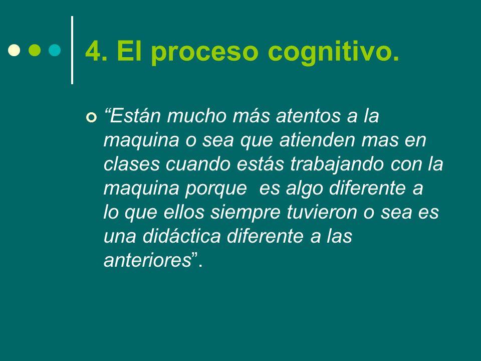 4. El proceso cognitivo. Están mucho más atentos a la maquina o sea que atienden mas en clases cuando estás trabajando con la maquina porque es algo d