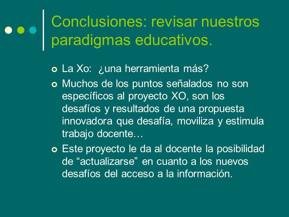Conclusiones: revisar nuestros paradigmas educativos. La Xo: ¿una herramienta más? Muchos de los puntos señalados no son específicos al proyecto XO, s