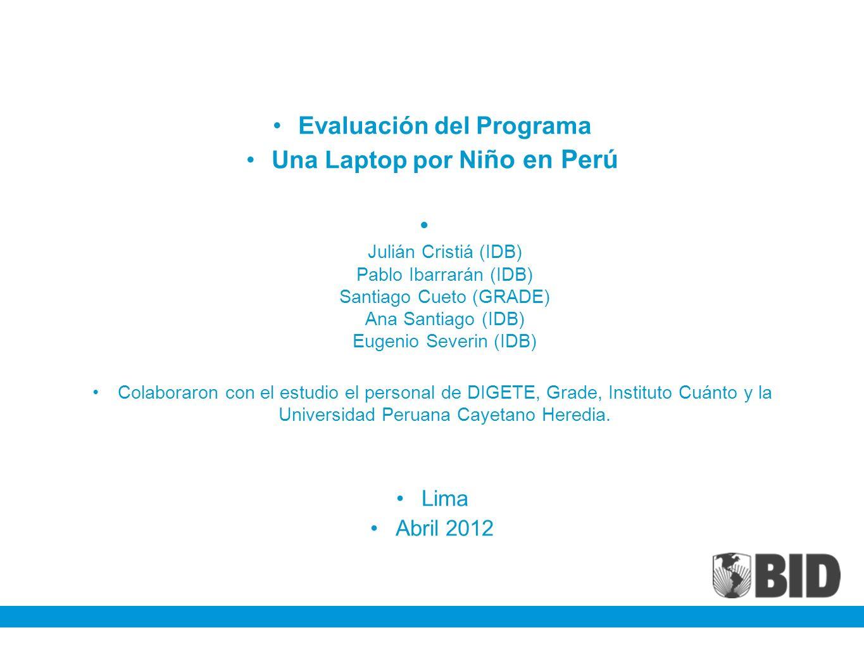 Evaluación del Programa Una Laptop por Ni ño en Perú Julián Cristiá (IDB) Pablo Ibarrarán (IDB) Santiago Cueto (GRADE) Ana Santiago (IDB) Eugenio Seve