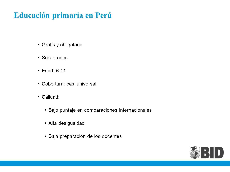 Educación primaria en Perú Gratis y obligatoria Seis grados Edad: 6-11 Cobertura: casi universal Calidad: Bajo puntaje en comparaciones internacionale
