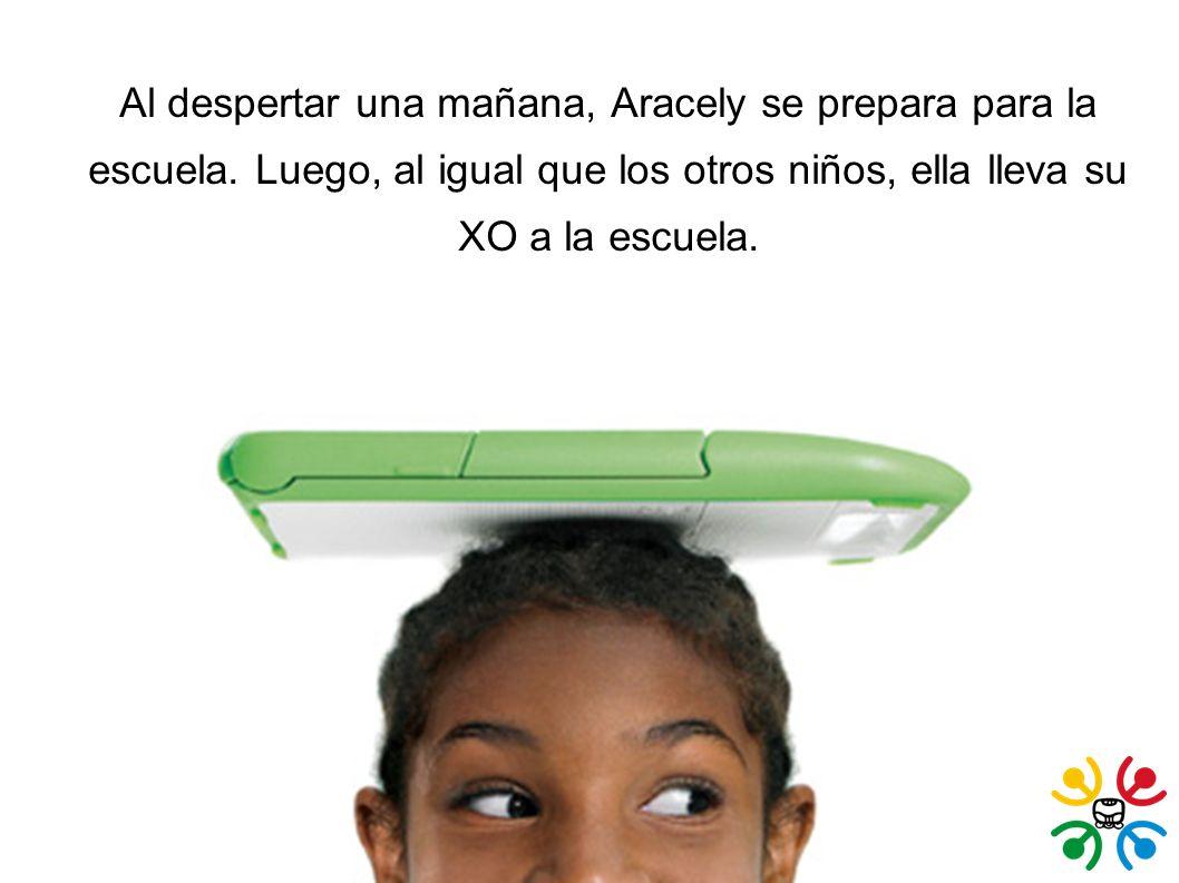 Al despertar una mañana, Aracely se prepara para la escuela. Luego, al igual que los otros niños, ella lleva su XO a la escuela.