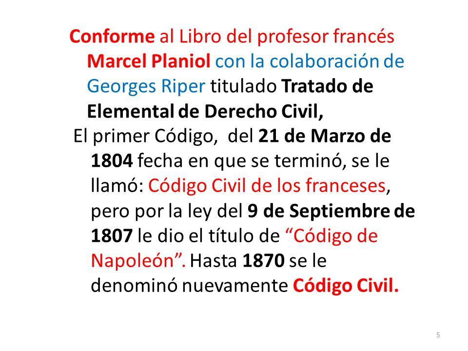 Conforme al Libro del profesor francés Marcel Planiol con la colaboración de Georges Riper titulado Tratado de Elemental de Derecho Civil, El primer Código, del 21 de Marzo de 1804 fecha en que se terminó, se le llamó: Código Civil de los franceses, pero por la ley del 9 de Septiembre de 1807 le dio el título de Código de Napoleón.