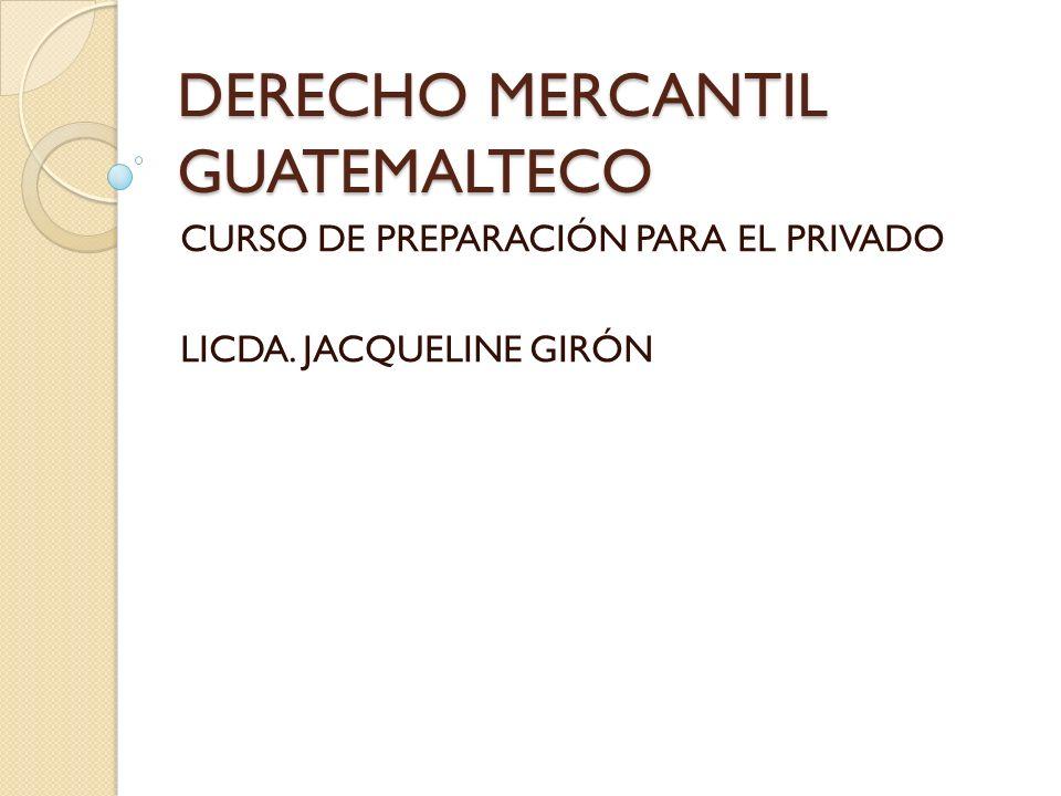 DERECHO MERCANTIL GUATEMALTECO CURSO DE PREPARACIÓN PARA EL PRIVADO LICDA. JACQUELINE GIRÓN