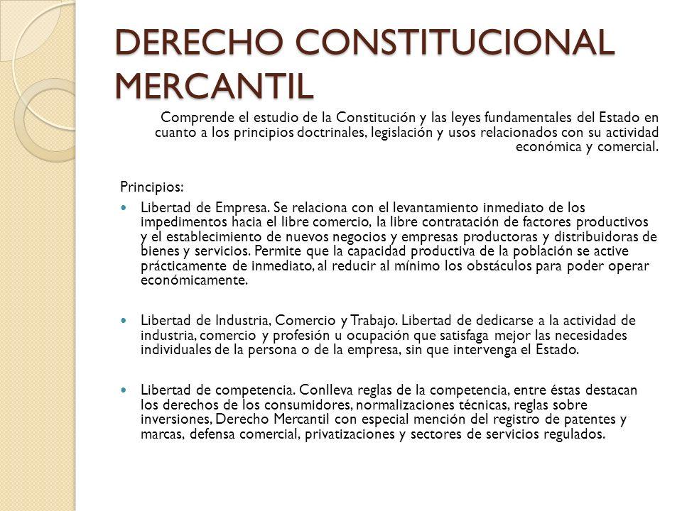DERECHO CONSTITUCIONAL MERCANTIL Comprende el estudio de la Constitución y las leyes fundamentales del Estado en cuanto a los principios doctrinales,
