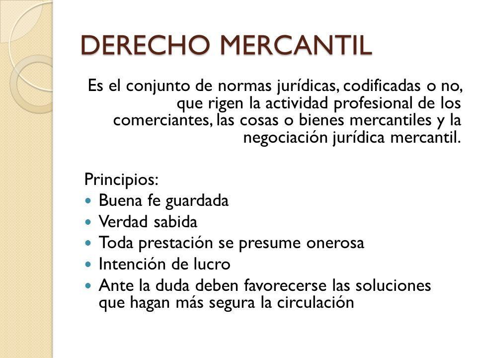 DERECHO MERCANTIL Es el conjunto de normas jurídicas, codificadas o no, que rigen la actividad profesional de los comerciantes, las cosas o bienes mer